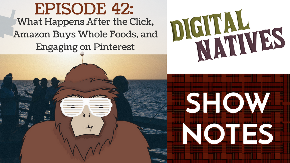 Episode 42 – What Happens After the Click, Amazon Buys Whole Foods, and Engaging on Pinterest