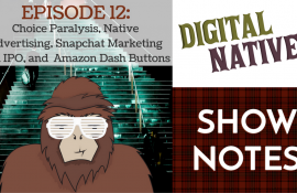 Episode 12 – Choice Paralysis, Native Advertising, Snapchat Marketing and IPO, and Amazon Dash Buttons